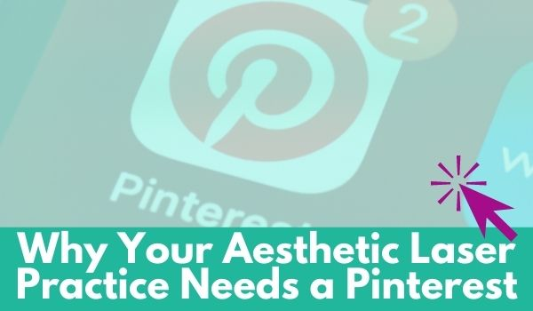 Why Your Aesthetic Laser Practice Needs a Pinterest